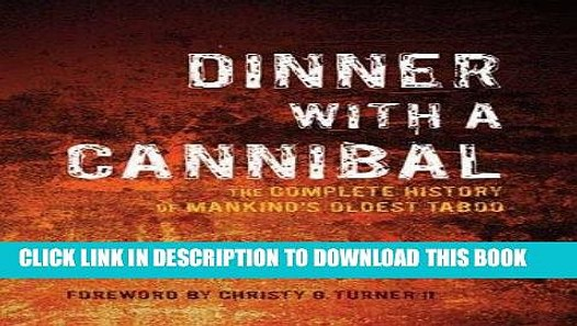 Dinner with a Cannibal: The Complete History of Mankinds Oldest Taboo