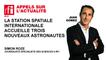 La station spatiale internationale accueille trois nouveaux astronautes