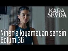 Kara Sevda 36 Bolum Nihan a Kiyamayan Sensin