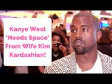 Kanye West 'Needs Space' From Wife Kim Kardashian!