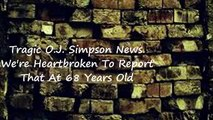Tragic O.J. Simpson News We re Heart broken To Report that at 68 years old...