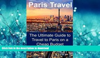 READ BOOK  Paris Travel: The Ultimate Guide to Travel to Paris on a Cheap Budget: Paris Travel,