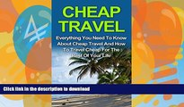 READ BOOK  Cheap Travel: Everything You Need To Know On Cheap Travel For The Rest Of Your Life!