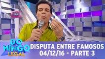 Disputa entre Famosos - 04.12.16 - Parte 3