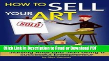 Read How to Sell Your Art: Discover How to Stop Being a Starving Artist and Start Being a