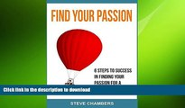Read Book Find Your Passion: 6 Steps to Success in Finding your Passion for a Fulfilling Life Full