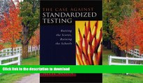 Read Book The Case Against Standardized Testing: Raising the Scores, Ruining the Schools