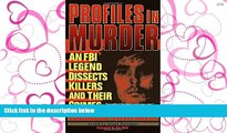 PDF [FREE] DOWNLOAD  Profiles in Murder: An FBI Legend Dissects Killers and Their Crimes