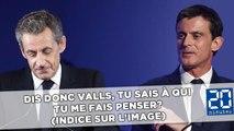 Dis donc Valls, tu sais à qui tu me fais penser? (À Sarkozy)