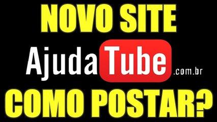 NOVO SITE AJUDATUBE - COMO POSTAR VÍDEO - AjudaTube.com.br