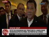 24 Oras: Isyu sa agawan ng teritoryo, hindi raw babanggitin ni Pres. Duterte sa China