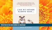 PDF ONLINE Like My Father Always Said...: Gruff Advice, Sweet Wisdom, and Half-Baked Instructions