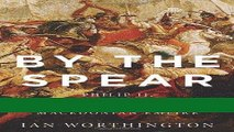 [PDF] By the Spear: Philip II, Alexander the Great, and the Rise and Fall of the Macedonian Empire