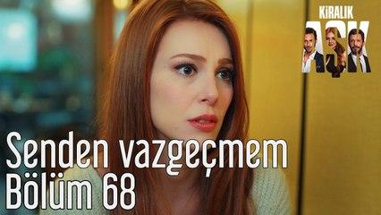 Kiralık Aşk 68. Bölüm Senden Vazgeçmem