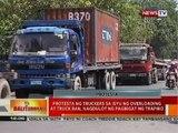 BT: Protesta ng truckers sa isyu ng overloading at truck ban, nagdulot ng pagbigat ng trapiko