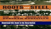 Read [PDF] Roots of Steel: Boom and Bust in an American Mill Town New Book