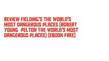 Review Fielding's the World's Most Dangerous Places (Robert Young  Pelton the World's Most Dangerous Places) [Ebook Free]