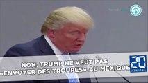 Non, Trump ne veut pas «envoyer des troupes» au Mexique