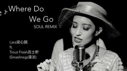 【Lara梁心頤】Where Do We Go: SOUL REMIX  Feat. Trout Fresh呂士軒 (SmashRegz/違法) 官方試聽版
