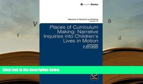 Epub  Places of Curriculum Making: Narrative Inquiries into Children s Lives in Motion (Advances