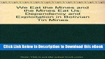 Free ePub We Eat the Mines and the Mines Eat Us: Dependency and Exploitation in Bolivian Tin Mines