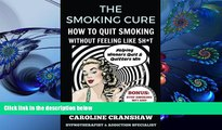 Read Online  The Smoking Cure: How To Quit Smoking Without Feeling Like Sh*t Caroline Cranshaw For