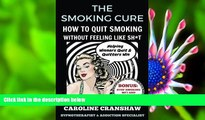 Read Online  The Smoking Cure: How To Quit Smoking Without Feeling Like Sh*t Caroline Cranshaw