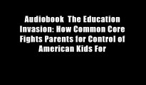 Audiobook  The Education Invasion: How Common Core Fights Parents for Control of American Kids For