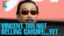EVENING 5: Vincent Tan not selling Cardiff… yet
