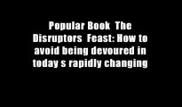 Popular Book  The Disruptors  Feast: How to avoid being devoured in today s rapidly changing