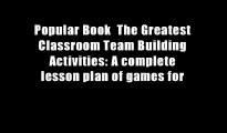 Popular Book  The Greatest Classroom Team Building Activities: A complete lesson plan of games for