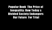 Popular Book  The Price of Inequality: How Today s Divided Society Endangers Our Future  For Trial