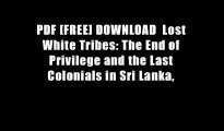 PDF [FREE] DOWNLOAD  Lost White Tribes: The End of Privilege and the Last Colonials in Sri Lanka,