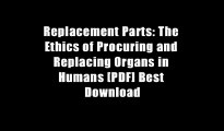 Replacement Parts: The Ethics of Procuring and Replacing Organs in Humans [PDF] Best Download