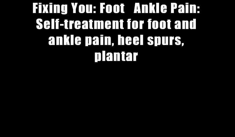 Fixing You: Foot   Ankle Pain: Self-treatment for foot and ankle pain, heel spurs, plantar