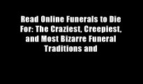 Read Online Funerals to Die For: The Craziest, Creepiest, and Most Bizarre Funeral Traditions and