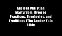 Ancient Christian Martyrdom: Diverse Practices, Theologies and Traditions