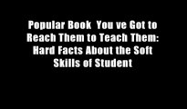 Popular Book  You ve Got to Reach Them to Teach Them: Hard Facts About the Soft Skills of Student