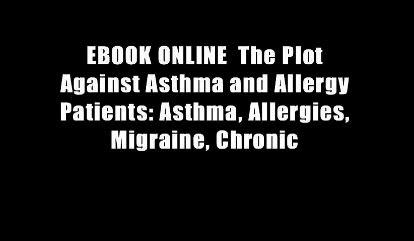 EBOOK ONLINE  The Plot Against Asthma and Allergy Patients: Asthma, Allergies, Migraine, Chronic