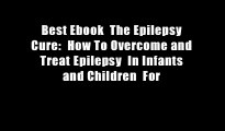 Best Ebook  The Epilepsy Cure:  How To Overcome and Treat Epilepsy  In Infants and Children  For