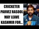 Parvez Rasool considers leaving Jammu & Kashmir team | Oneindia News