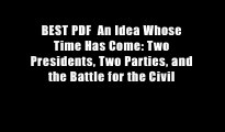 BEST PDF  An Idea Whose Time Has Come: Two Presidents, Two Parties, and the Battle for the Civil