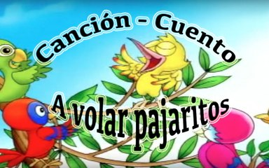 Song - Story in Spanish:  A VOLAR PAJARITOS ( Go fly little birds)