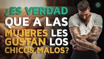 ¿Es verdad que a las mujeres gustan los CHICOS MALOS?