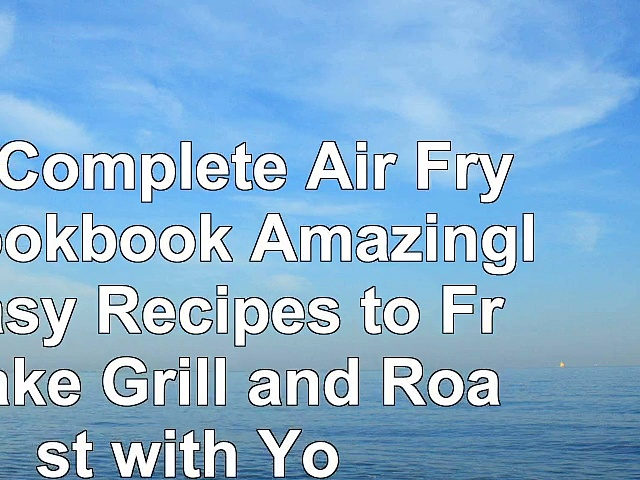 The Complete Air Fryer Cookbook Amazingly Easy Recipes to Fry Bake Grill and Roast with