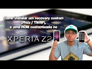 Como instalar um recovery custom e uma rom customizada no Xperia Z2. (TWRP / Philz)