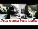 Delhi woman beats her infant mercilessly, Watch CCTV footage | Oneindia News