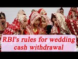 RBI allows Rs 2.5 lakh cash withdrawal for weddings, list of new guidelines | Oneindia News