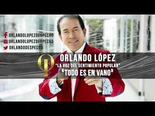 Orlando López - Todo Es En Vano