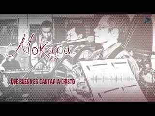 Mokara - Que Bueno Es Cantar A Cristo (Al Gran Rey)
